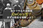 iDeCo(個人型確定拠出年金)を始めよう|まずは対象・掛金・運用方法・受取など制度をしっかりと理解しよう!